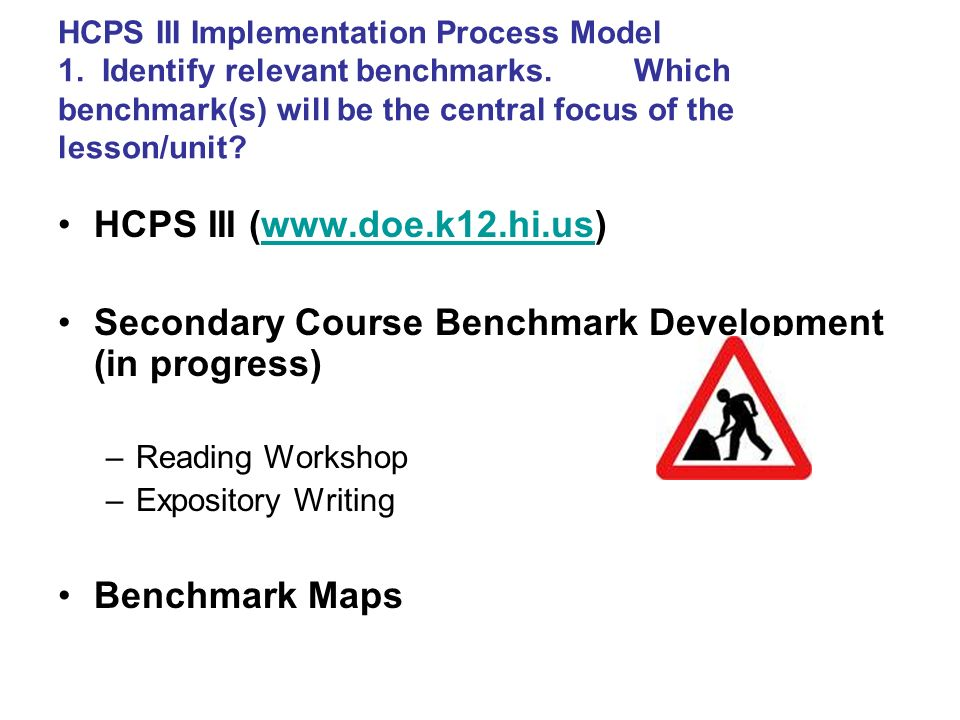 HCPS III Implementation Process Model 1. Identify relevant benchmarks. Which benchmark(s) will be the central focus of the lesson/unit? 2. Determine a