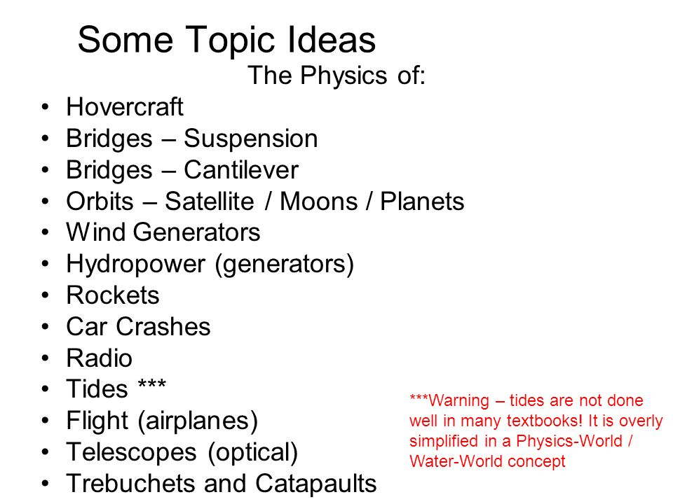 Some Topic Ideas The Physics of: Hovercraft Bridges – Suspension Bridges – Cantilever Orbits – Satellite / Moons / Planets Wind Generators Hydropower (generators) Rockets Car Crashes Radio Tides *** Flight (airplanes) Telescopes (optical) Trebuchets and Catapaults ***Warning – tides are not done well in many textbooks.