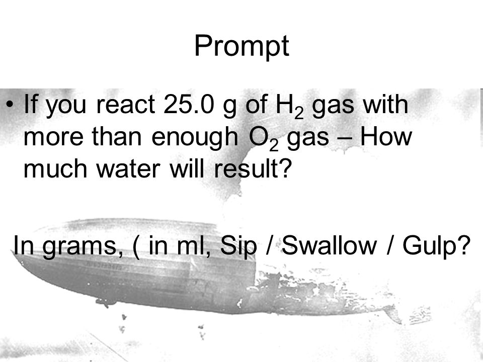 Prompt If you react 25.0 g of H 2 gas with more than enough O 2 gas – How much water will result.