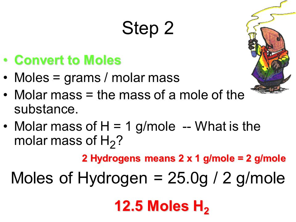 Step 2 Convert to MolesConvert to Moles Moles = grams / molar mass Molar mass = the mass of a mole of the substance.