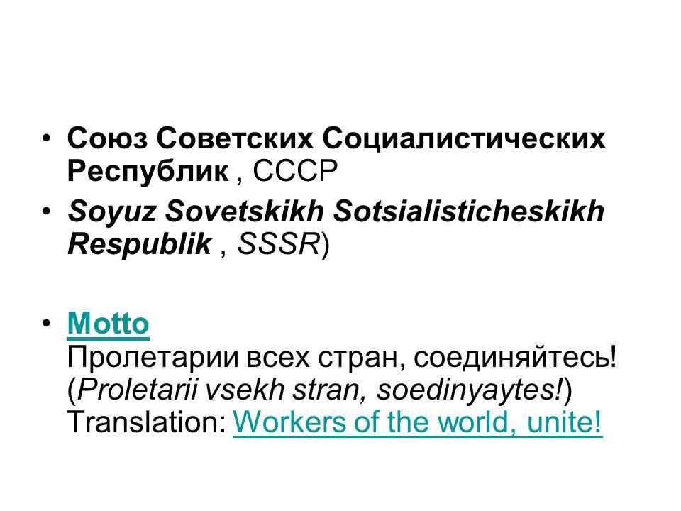 Союз Советских Социалистических Республик, СССР Soyuz Sovetskikh Sotsialisticheskikh Respublik, SSSR) Motto Пролетарии всех стран, соединяйтесь.