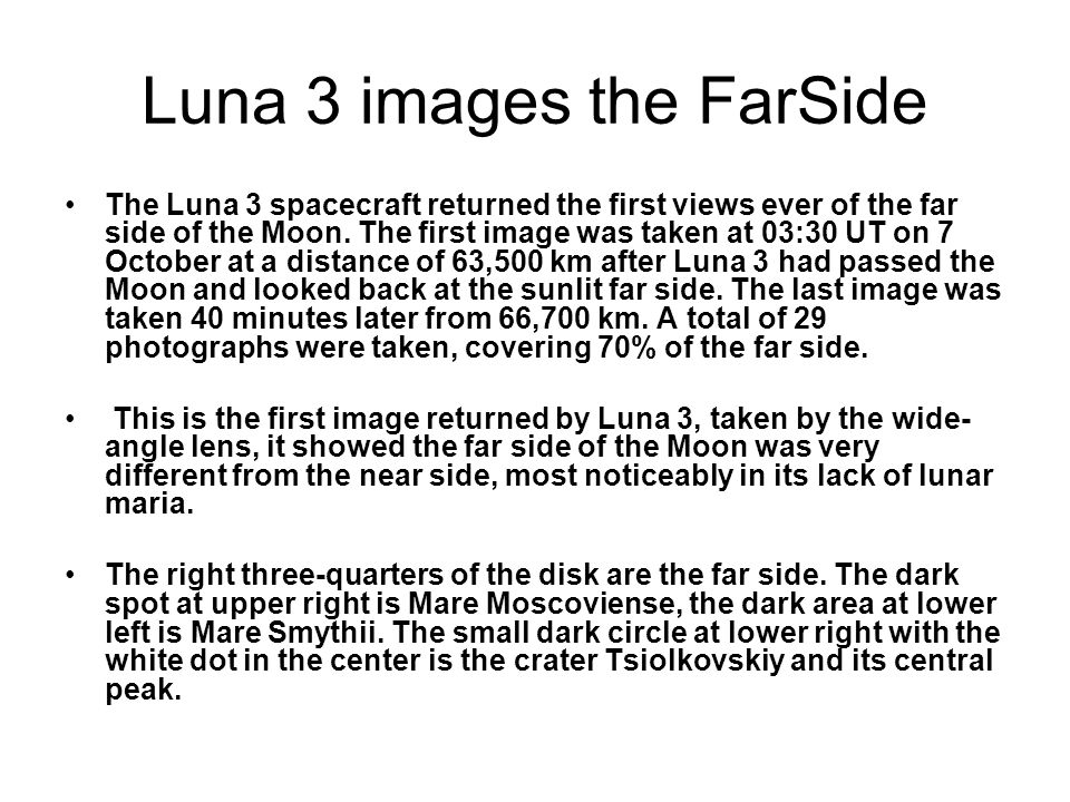 Luna 3 images the FarSide The Luna 3 spacecraft returned the first views ever of the far side of the Moon. The first image was taken at 03:30 UT on 7