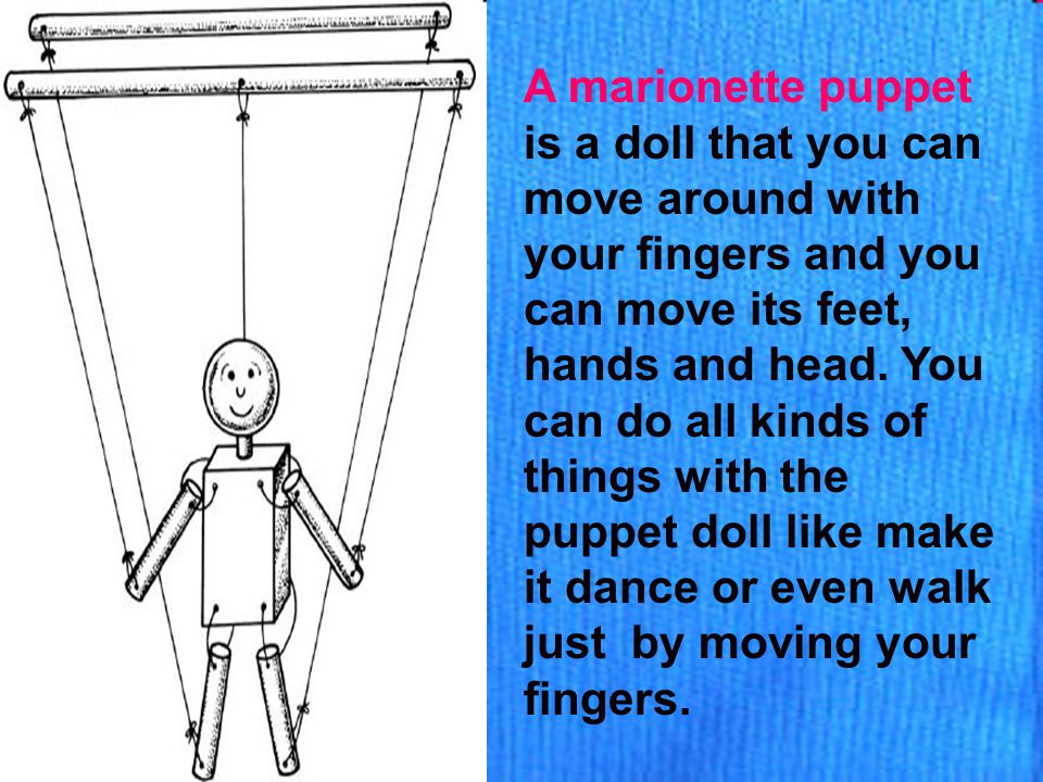 A marionette puppet is a doll that you can move around with your fingers and you can move its feet, hands and head.