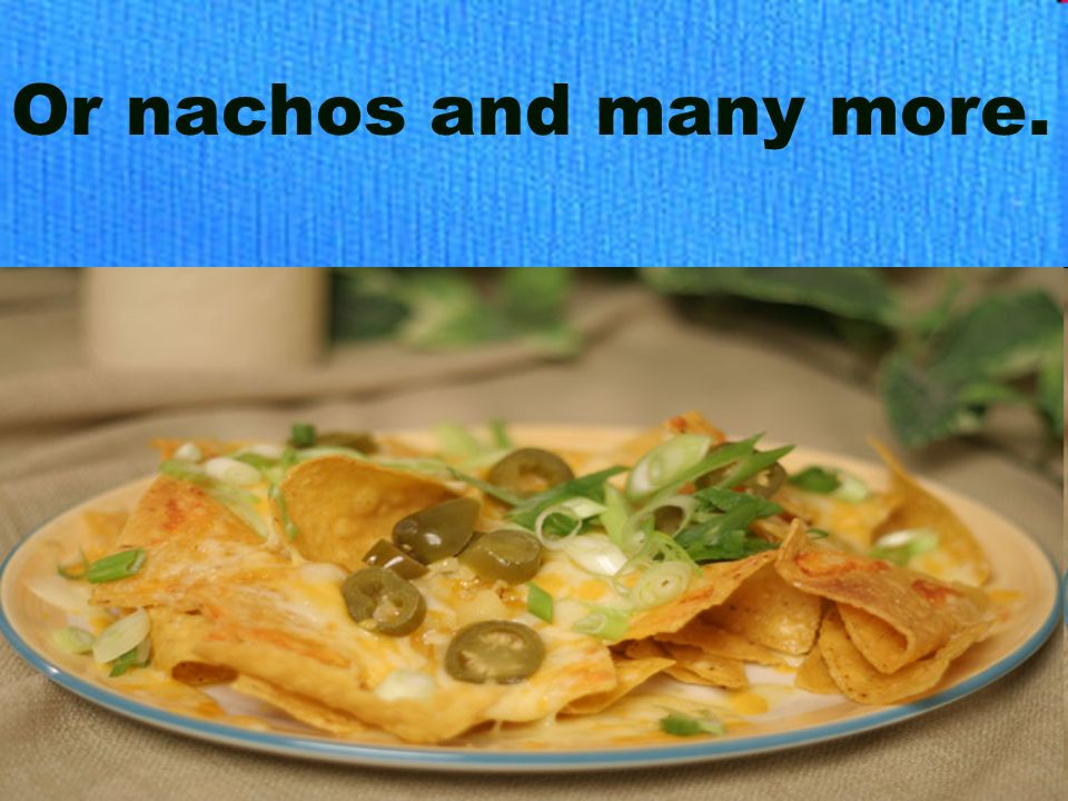 Or nachos and many more.