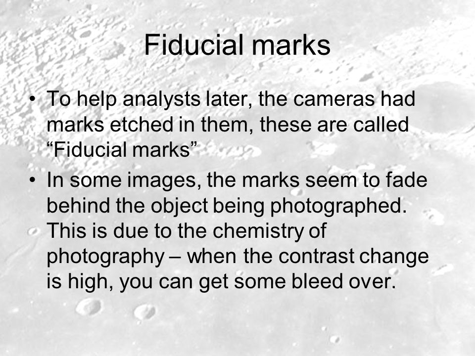 Fiducial marks To help analysts later, the cameras had marks etched in them, these are called Fiducial marks In some images, the marks seem to fade behind the object being photographed.