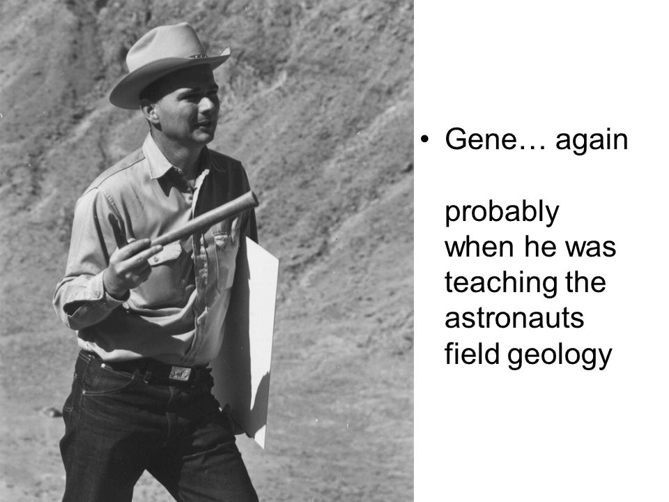Gene… again probably when he was teaching the astronauts field geology