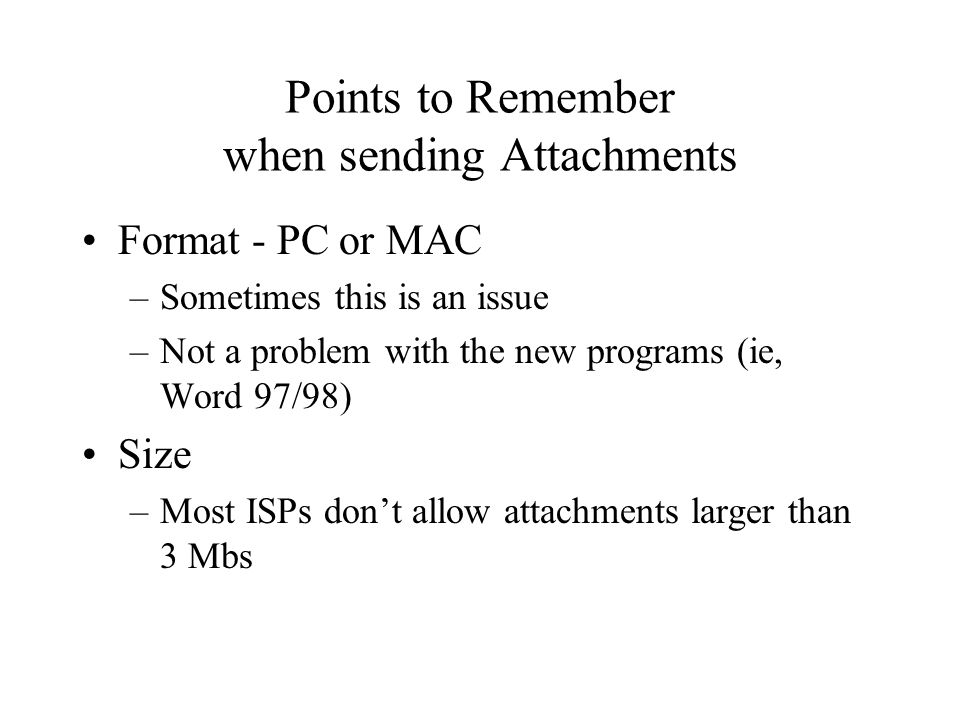 Points to Remember when sending Attachments Format - PC or MAC –Sometimes this is an issue –Not a problem with the new programs (ie, Word 97/98) Size –Most ISPs dont allow attachments larger than 3 Mbs