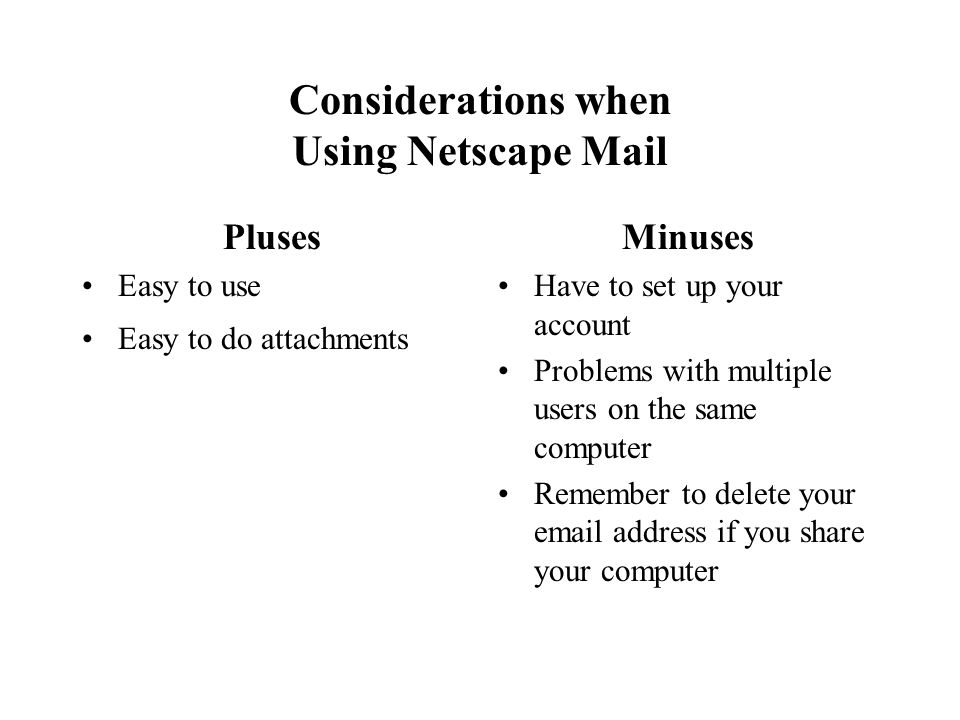 Considerations when Using Netscape Mail Pluses Easy to use Easy to do attachments Minuses Have to set up your account Problems with multiple users on the same computer Remember to delete your email address if you share your computer