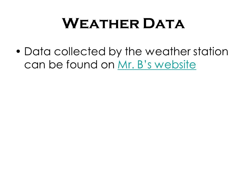 Weather Data Data collected by the weather station can be found on Mr. Bs websiteMr. Bs website