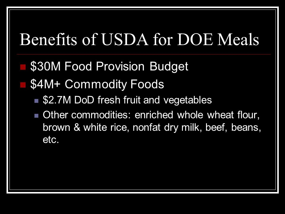 Benefits of USDA for DOE Meals $30M Food Provision Budget $4M+ Commodity Foods $2.7M DoD fresh fruit and vegetables Other commodities: enriched whole wheat flour, brown & white rice, nonfat dry milk, beef, beans, etc.