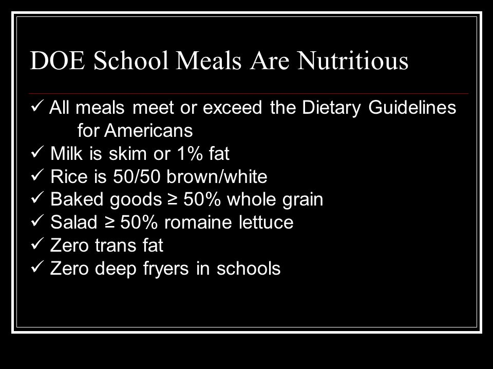 All meals meet or exceed the Dietary Guidelines for Americans Milk is skim or 1% fat Rice is 50/50 brown/white Baked goods 50% whole grain Salad 50% romaine lettuce Zero trans fat Zero deep fryers in schools DOE School Meals Are Nutritious