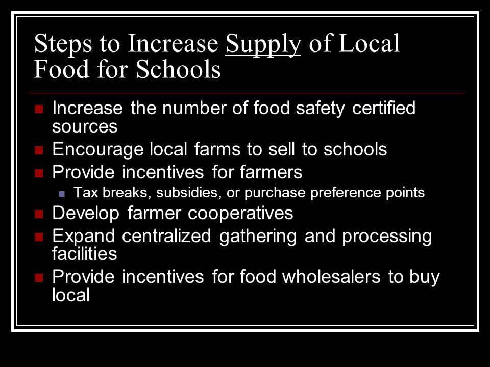 Steps to Increase Supply of Local Food for Schools Increase the number of food safety certified sources Encourage local farms to sell to schools Provide incentives for farmers Tax breaks, subsidies, or purchase preference points Develop farmer cooperatives Expand centralized gathering and processing facilities Provide incentives for food wholesalers to buy local