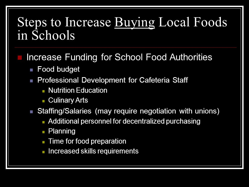 Steps to Increase Buying Local Foods in Schools Increase Funding for School Food Authorities Food budget Professional Development for Cafeteria Staff Nutrition Education Culinary Arts Staffing/Salaries (may require negotiation with unions) Additional personnel for decentralized purchasing Planning Time for food preparation Increased skills requirements