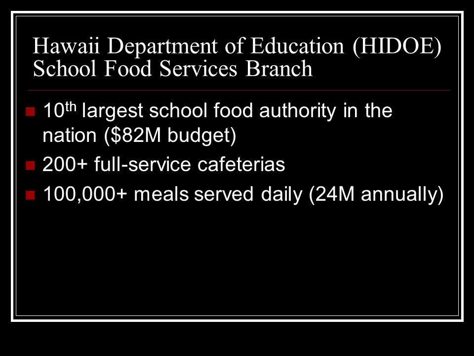 Hawaii Department of Education (HIDOE) School Food Services Branch 10 th largest school food authority in the nation ($82M budget) 200+ full-service cafeterias 100,000+ meals served daily (24M annually)