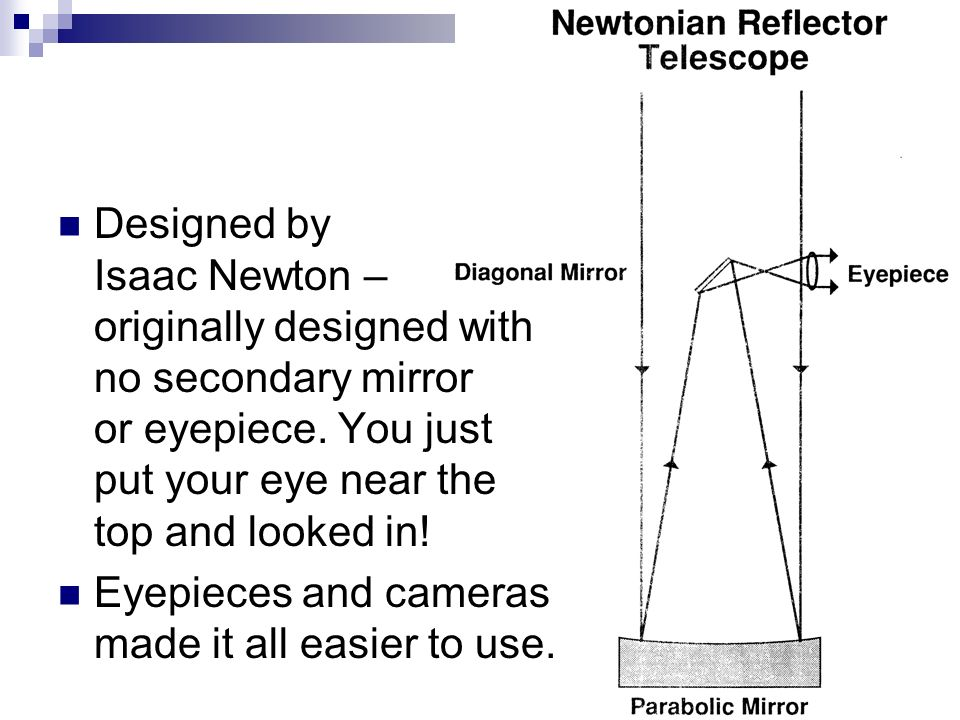 Designed by Isaac Newton – originally designed with no secondary mirror or eyepiece.