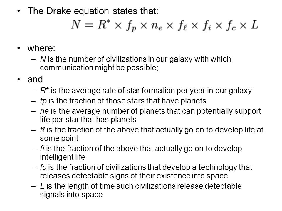 The Drake equation states that: where: –N is the number of civilizations in our galaxy with which communication might be possible; and –R* is the average rate of star formation per year in our galaxy –fp is the fraction of those stars that have planets –ne is the average number of planets that can potentially support life per star that has planets –f is the fraction of the above that actually go on to develop life at some point –fi is the fraction of the above that actually go on to develop intelligent life –fc is the fraction of civilizations that develop a technology that releases detectable signs of their existence into space –L is the length of time such civilizations release detectable signals into space