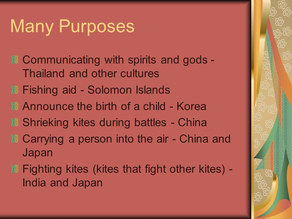 Many Purposes Communicating with spirits and gods - Thailand and other cultures Fishing aid - Solomon Islands Announce the birth of a child - Korea Shrieking kites during battles - China Carrying a person into the air - China and Japan Fighting kites (kites that fight other kites) - India and Japan
