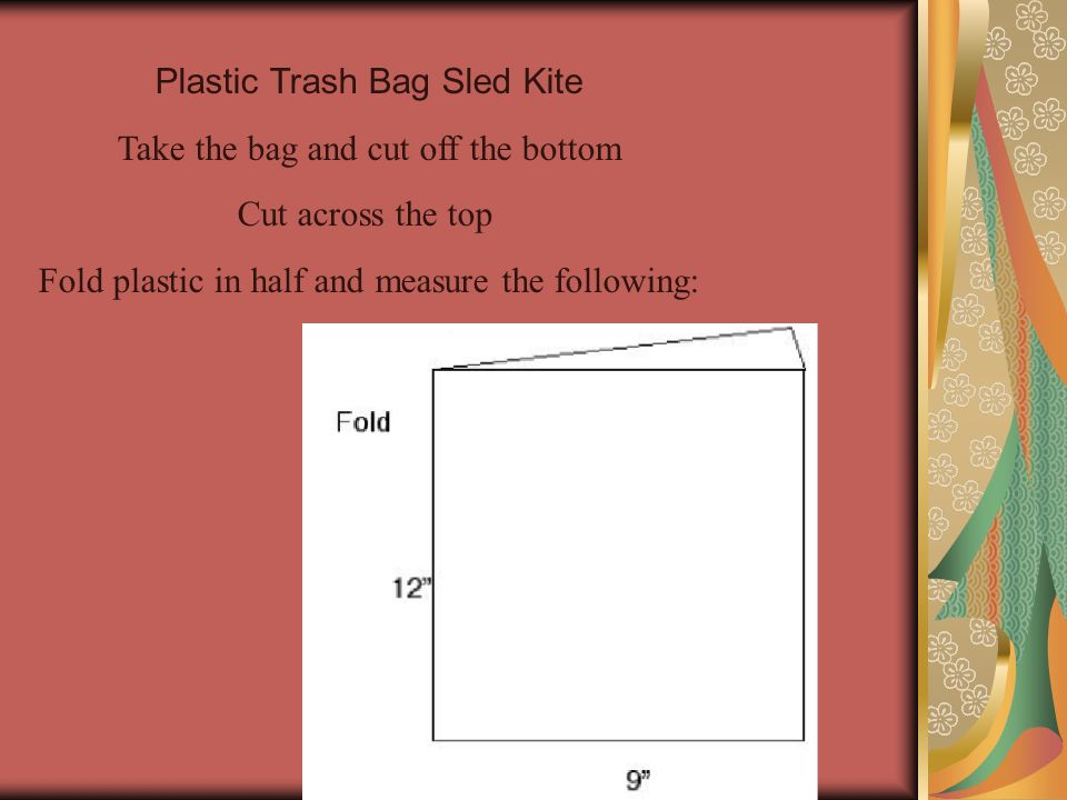 Plastic Trash Bag Sled Kite Take the bag and cut off the bottom Cut across the top Fold plastic in half and measure the following: