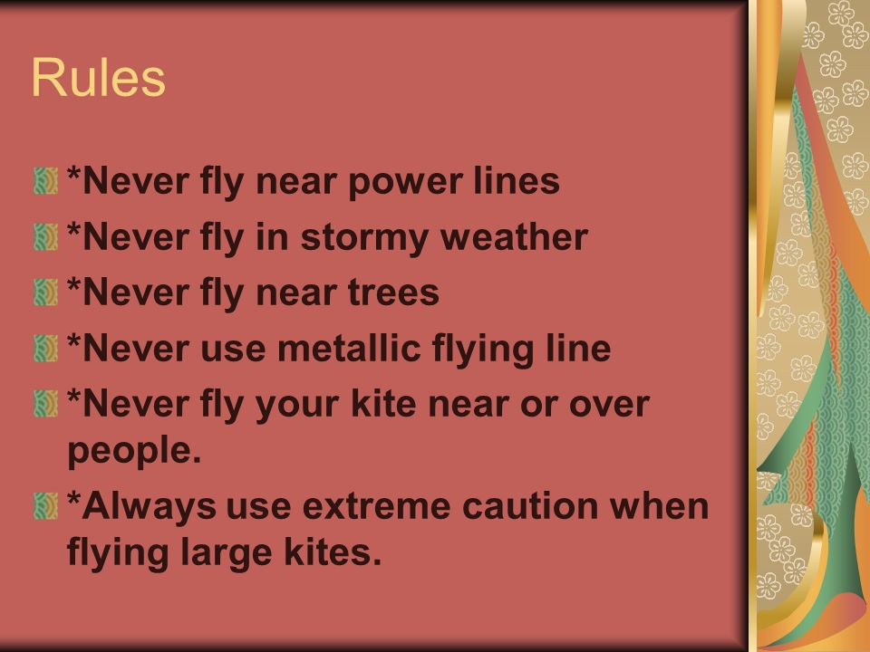 Rules *Never fly near power lines *Never fly in stormy weather *Never fly near trees *Never use metallic flying line *Never fly your kite near or over people.