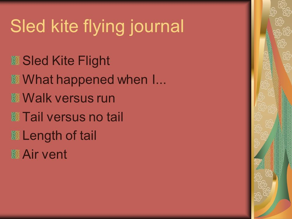 Sled kite flying journal Sled Kite Flight What happened when I... Walk versus run Tail versus no tail Length of tail Air vent