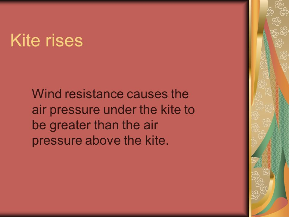 Kite rises Wind resistance causes the air pressure under the kite to be greater than the air pressure above the kite.