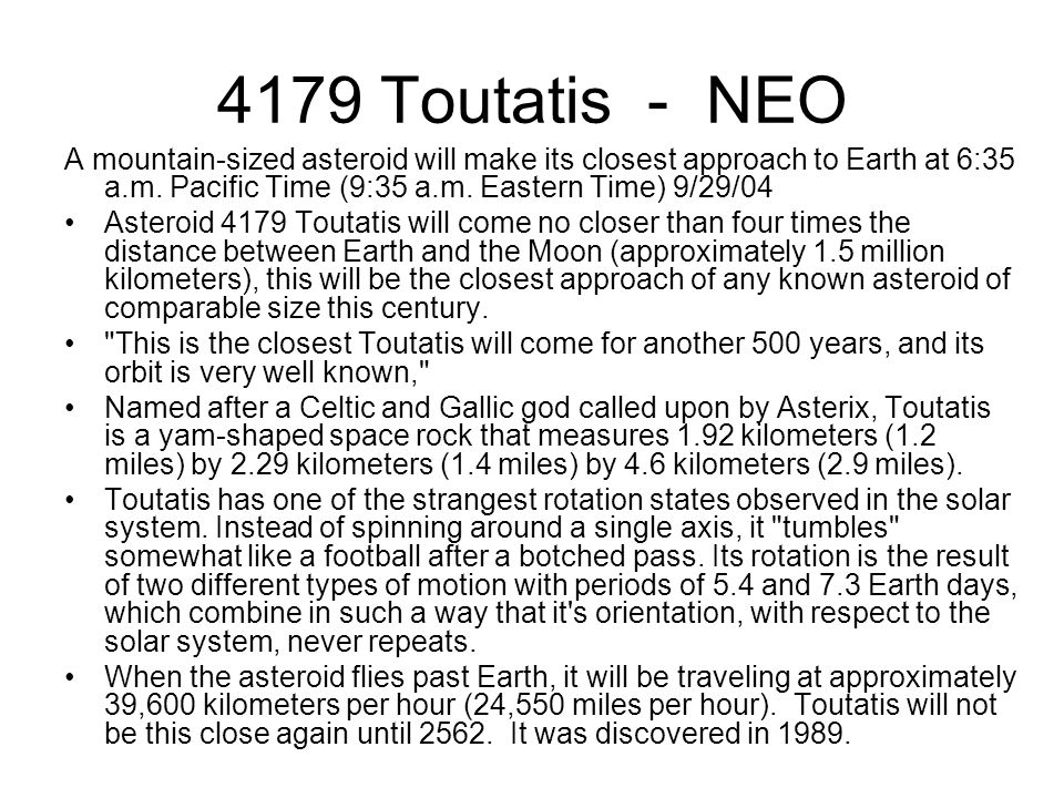 4179 Toutatis - NEO A mountain-sized asteroid will make its closest approach to Earth at 6:35 a.m. Pacific Time (9:35 a.m. Eastern Time) 9/29/04 Aster