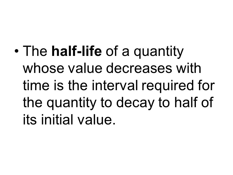 The half-life of a quantity whose value decreases with time is the interval required for the quantity to decay to half of its initial value.