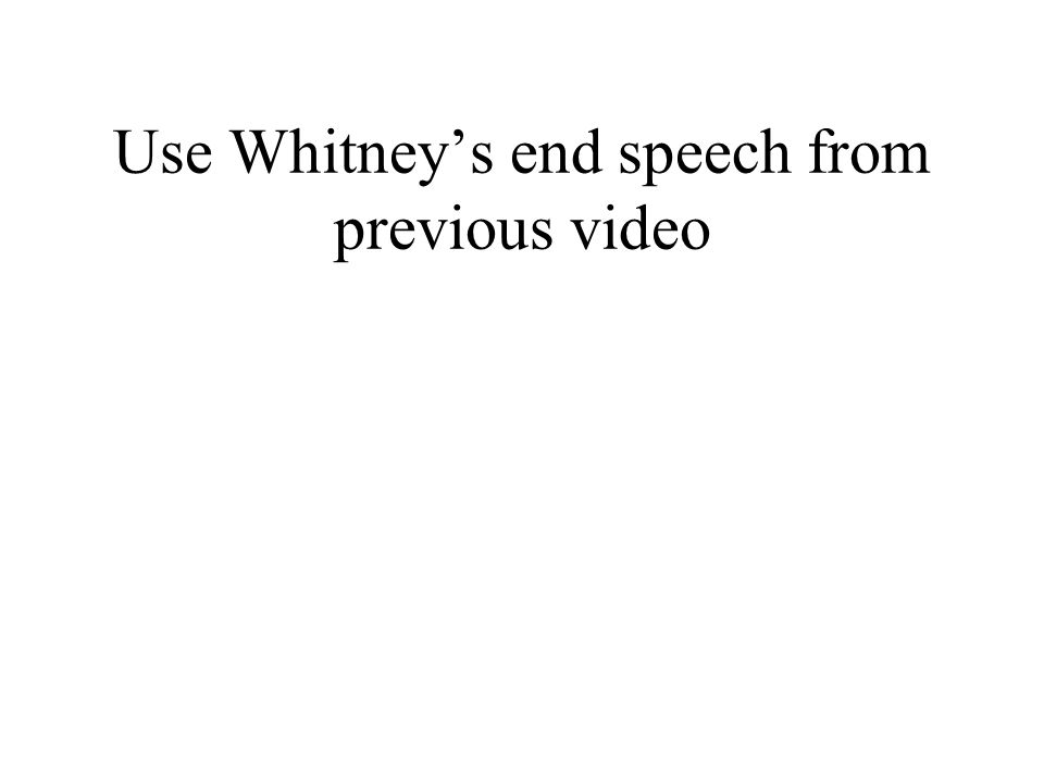 Use Whitneys end speech from previous video