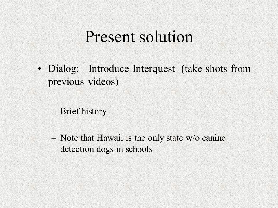 Present solution Dialog: Introduce Interquest (take shots from previous videos) –Brief history –Note that Hawaii is the only state w/o canine detection dogs in schools