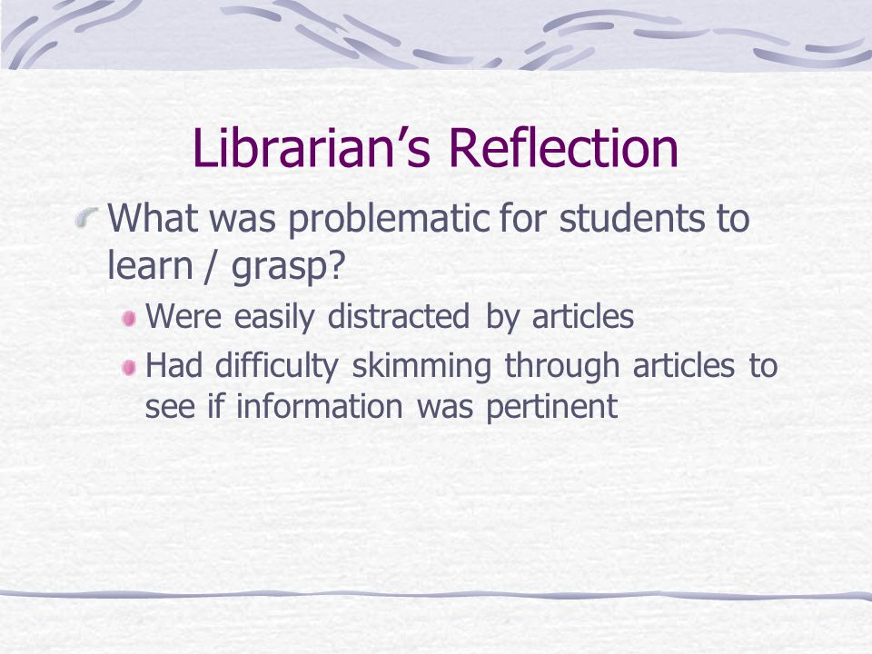 Librarians Reflection Based on the assessment, findings, how might I modify my instruction to improve student learning.