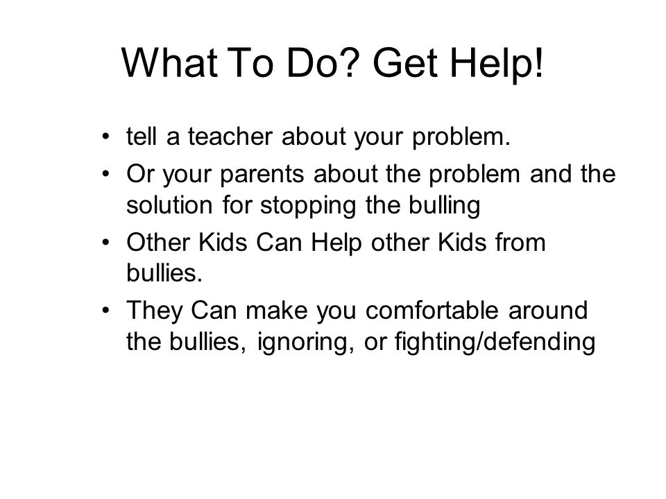 What To Do. Get Help. tell a teacher about your problem.
