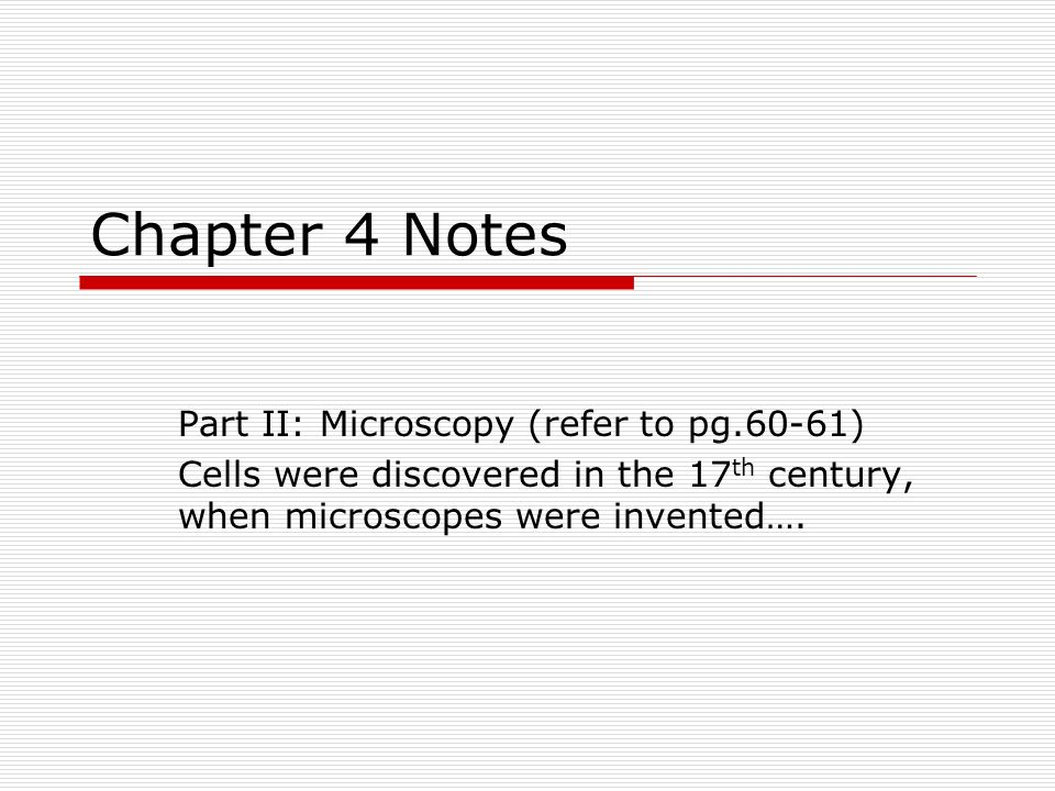 Chapter 4 Notes Part II: Microscopy (refer to pg.60-61) Cells were discovered in the 17 th century, when microscopes were invented….