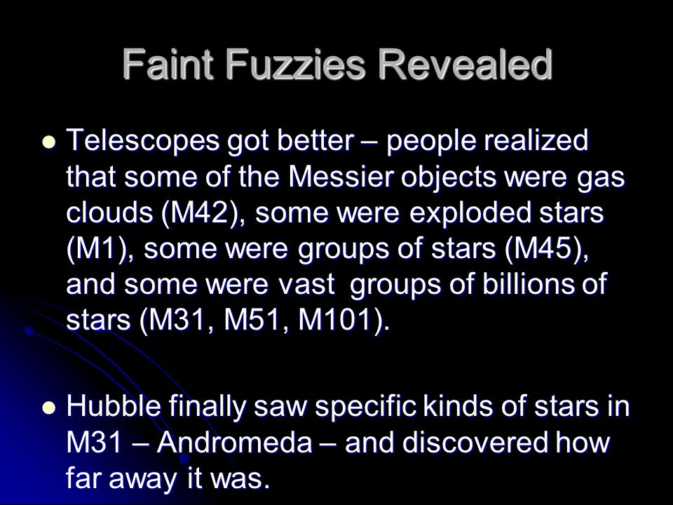 Faint Fuzzies Revealed Telescopes got better – people realized that some of the Messier objects were gas clouds (M42), some were exploded stars (M1), some were groups of stars (M45), and some were vast groups of billions of stars (M31, M51, M101).