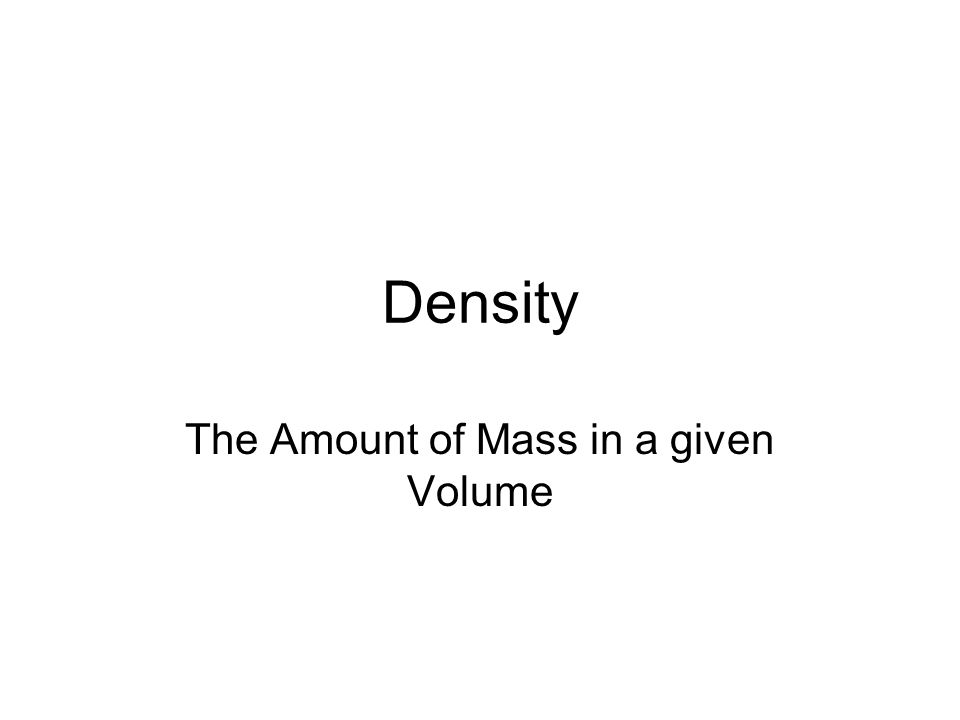 Density The Amount of Mass in a given Volume