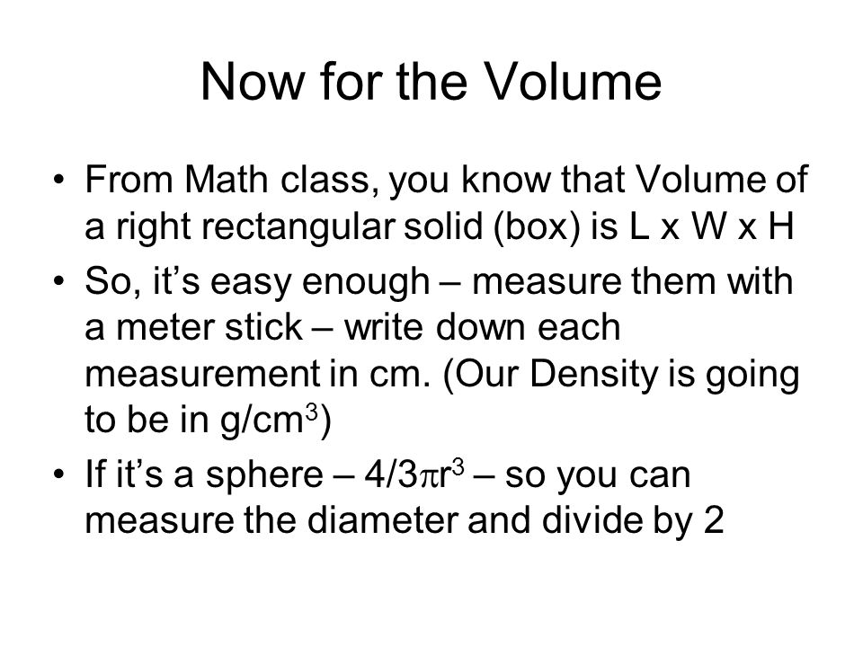 Now for the Volume From Math class, you know that Volume of a right rectangular solid (box) is L x W x H So, its easy enough – measure them with a meter stick – write down each measurement in cm.