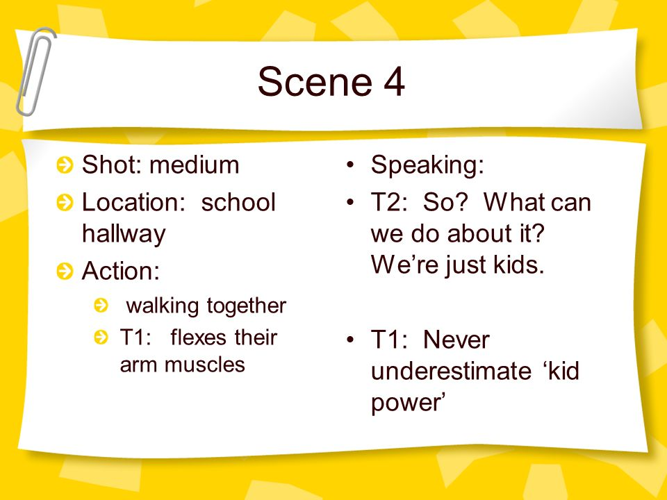 Scene 4 Shot: medium Location: school hallway Action: walking together T1: flexes their arm muscles Speaking: T2: So.