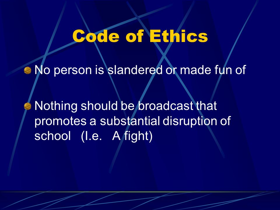 Code of Ethics No person is slandered or made fun of Nothing should be broadcast that promotes a substantial disruption of school (I.e. A fight)