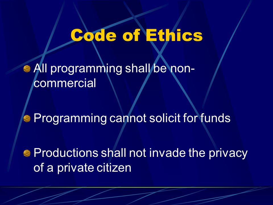 Code of Ethics All programming shall be non- commercial Programming cannot solicit for funds Productions shall not invade the privacy of a private cit