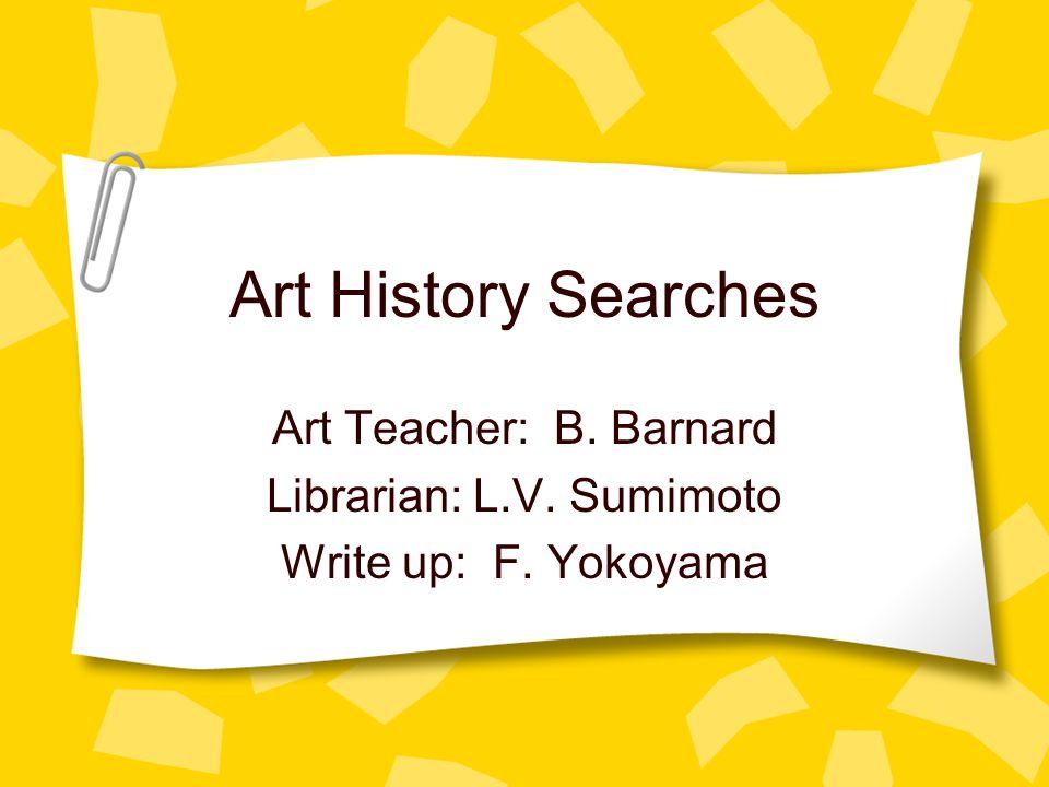 Art History Searches Art Teacher: B. Barnard Librarian: L.V. Sumimoto Write up: F. Yokoyama