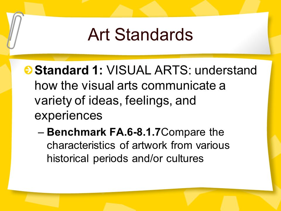Art Standards Standard 1: VISUAL ARTS: understand how the visual arts communicate a variety of ideas, feelings, and experiences –Benchmark FA.6-8.1.7Compare the characteristics of artwork from various historical periods and/or cultures