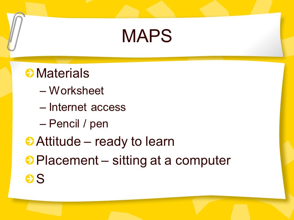 MAPS Materials –Worksheet –Internet access –Pencil / pen Attitude – ready to learn Placement – sitting at a computer S