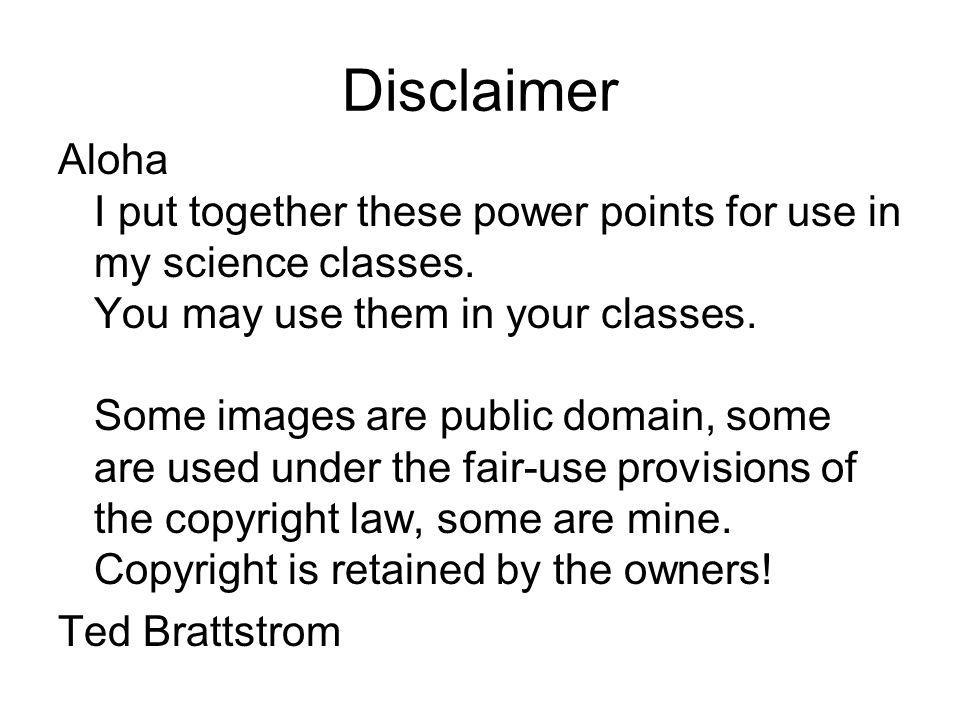 Disclaimer Aloha I put together these power points for use in my science classes. You may use them in your classes. Some images are public domain, som
