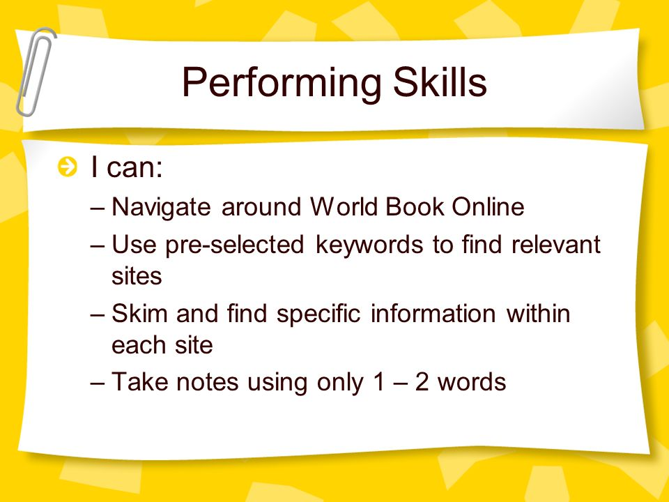 Performing Skills I can: –Navigate around World Book Online –Use pre-selected keywords to find relevant sites –Skim and find specific information within each site –Take notes using only 1 – 2 words