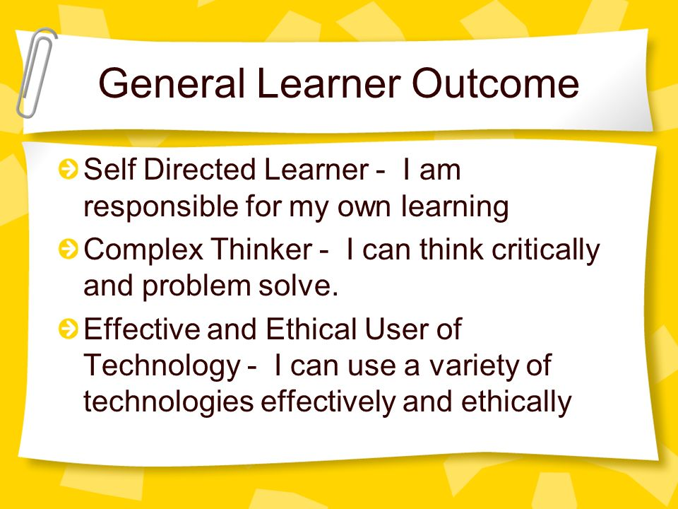 General Learner Outcome Self Directed Learner - I am responsible for my own learning Complex Thinker - I can think critically and problem solve.