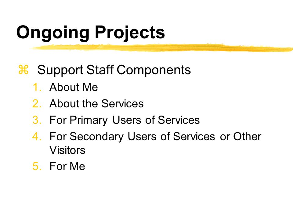 Ongoing Projects zSupport Staff Components 1.About Me 2.About the Services 3.For Primary Users of Services 4.For Secondary Users of Services or Other Visitors 5.For Me