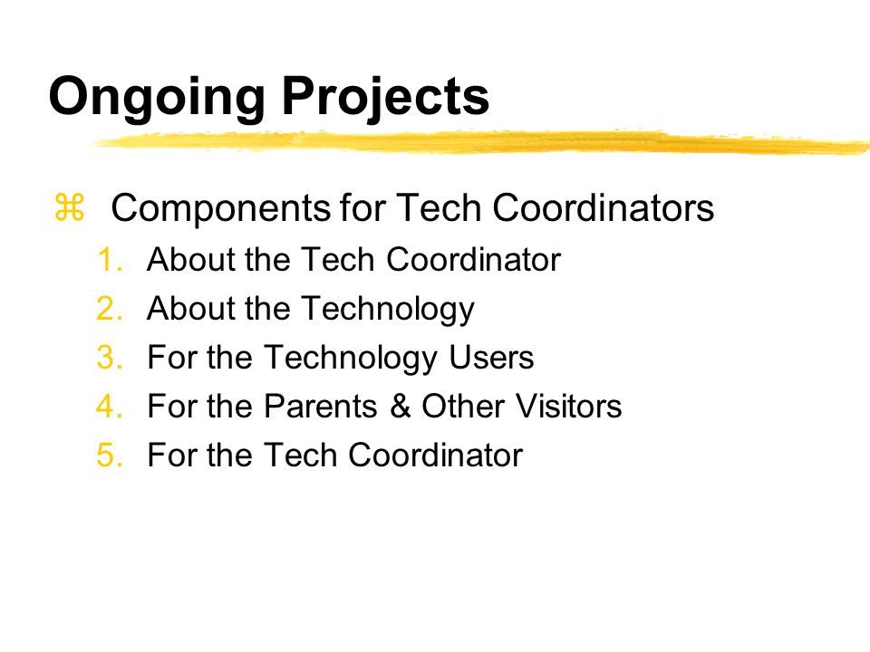 Ongoing Projects zComponents for Tech Coordinators 1.About the Tech Coordinator 2.About the Technology 3.For the Technology Users 4.For the Parents & Other Visitors 5.For the Tech Coordinator