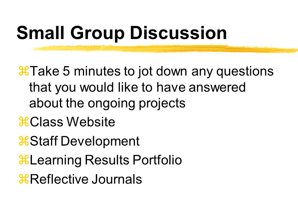 Small Group Discussion zTake 5 minutes to jot down any questions that you would like to have answered about the ongoing projects zClass Website zStaff Development zLearning Results Portfolio zReflective Journals