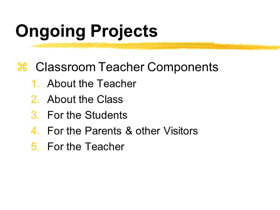Ongoing Projects zClassroom Teacher Components 1.About the Teacher 2.About the Class 3.For the Students 4.For the Parents & other Visitors 5.For the Teacher
