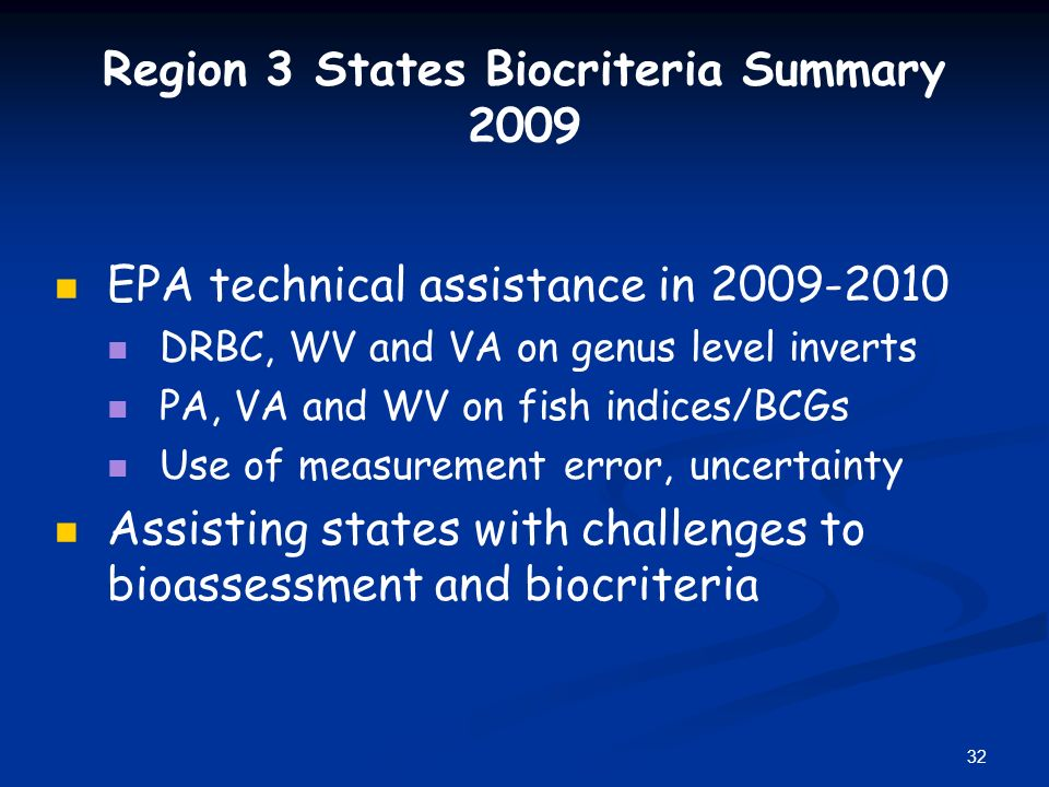 32 Region 3 States Biocriteria Summary 2009 EPA technical assistance in 2009-2010 DRBC, WV and VA on genus level inverts PA, VA and WV on fish indices/BCGs Use of measurement error, uncertainty Assisting states with challenges to bioassessment and biocriteria