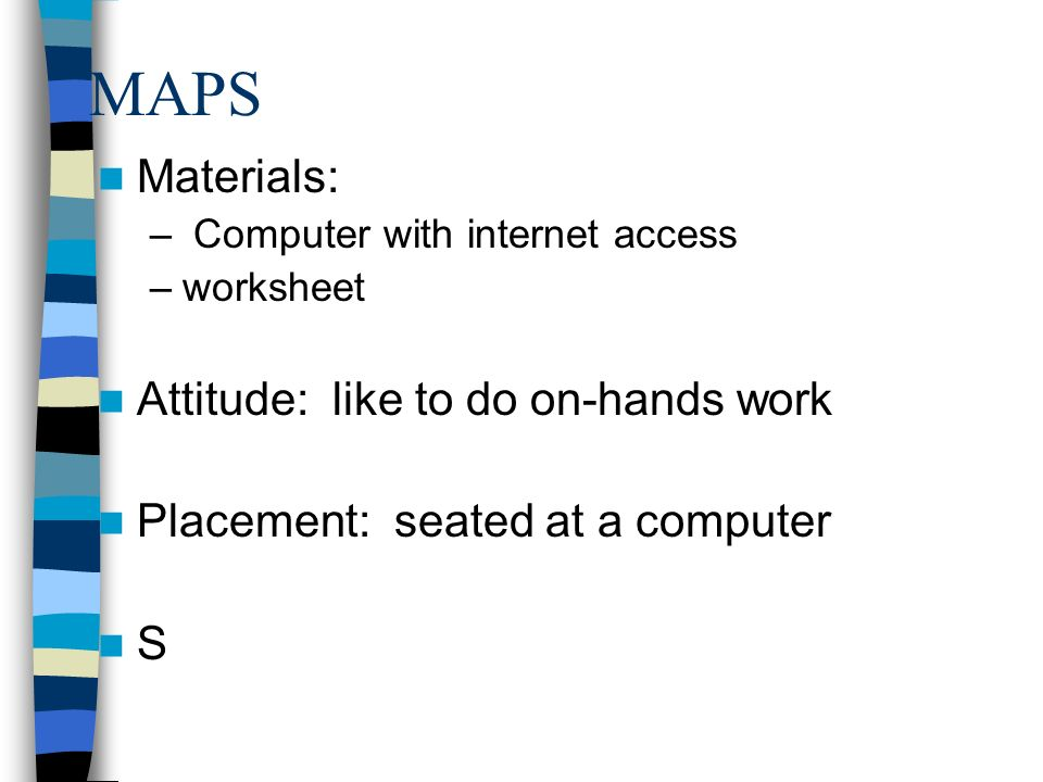 MAPS Materials: – Computer with internet access –worksheet Attitude: like to do on-hands work Placement: seated at a computer S